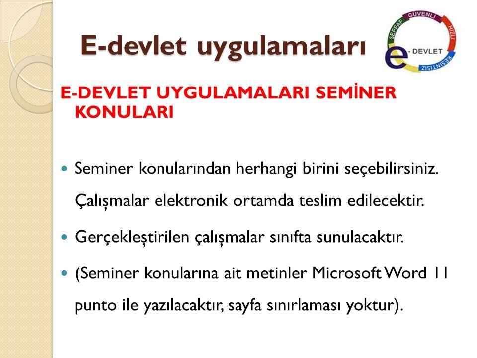 E-devlet uygulamaları Seminer Konuları Türkiye'de E-Devlet Uygulamaları Dünyadan E-Devlet Uygulamaları Uzaktan E ğ itimin Gelişimi ve Uygulamaları E-Ticaret Kavramı ve Gelişmesi E- Ticaret Uygulamaları ve Ekonomik Açıdan Yarattı ğ ı De ğ işimler Türkiye'de ve Dünyada Dijital İ mza Uygulamaları E-Belediye Uygulamaları Elektronik Oylama Uygulama Örnekleri Bilişim Teknolojilerinin Medyada Yarattı ğ ı De ğ işimler Bilişim Teknolojilerinin olumlu ve Olumsuz Yönleri E-PTT E-Okul E-Trafik E-Sa ğ lık