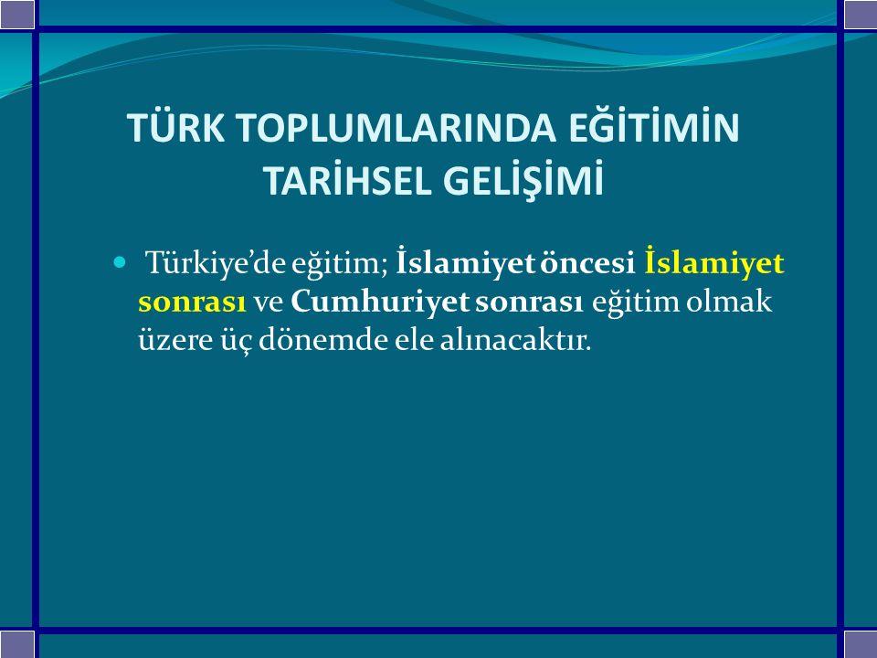 TÜRK TOPLUMLARINDA EĞİTİMİN TARİHSEL GELİŞİMİ Türkiye'de eğitim; İslamiyet öncesi İslamiyet sonrası ve Cumhuriyet sonrası eğitim olmak üzere üç dönemd