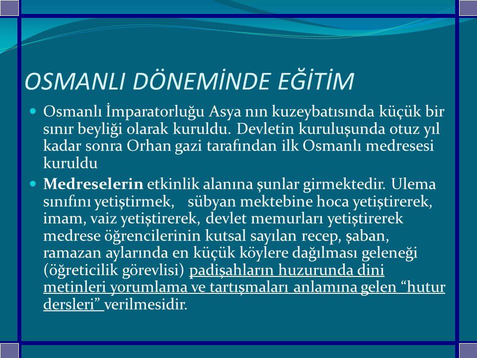 OSMANLI DÖNEMİNDE EĞİTİM Osmanlı İmparatorluğu Asya nın kuzeybatısında küçük bir sınır beyliği olarak kuruldu. Devletin kuruluşunda otuz yıl kadar son