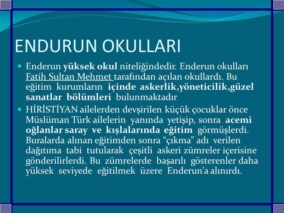 ENDURUN OKULLARI Enderun yüksek okul niteliğindedir. Enderun okulları Fatih Sultan Mehmet tarafından açılan okullardı. Bu eğitim kurumların içinde ask