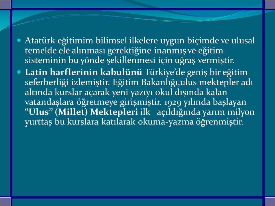 Atatürk eğitimim bilimsel ilkelere uygun biçimde ve ulusal temelde ele alınması gerektiğine inanmış ve eğitim sisteminin bu yönde şekillenmesi için uğ
