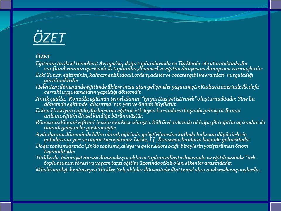 ÖZET Eğitimin tarihsel temelleri; Avrupa'da,,doğu toplumlarında ve Türklerde ele alınmaktadır.Bu sınıflandırmanın içerisinde ki toplumlar,düşünsel ve