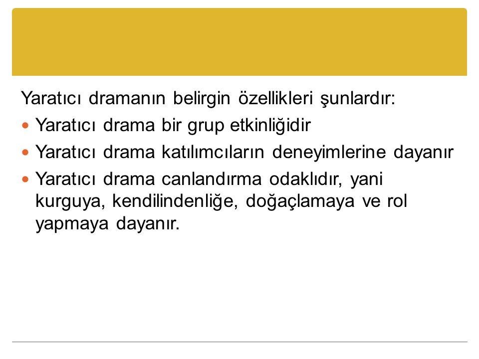 Yaratıcı dramanın belirgin özellikleri şunlardır: Yaratıcı drama bir grup etkinliğidir Yaratıcı drama katılımcıların deneyimlerine dayanır Yaratıcı dr