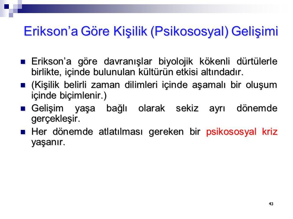 43 Erikson'a Göre Kişilik (Psikososyal) Gelişimi Erikson'a göre davranışlar biyolojik kökenli dürtülerle birlikte, içinde bulunulan kültürün etkisi al