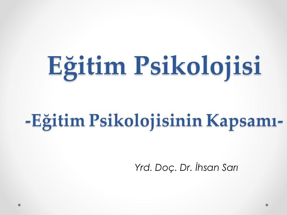 Eğitim Psikolojisi -Eğitim Psikolojisinin Kapsamı- Yrd. Doç. Dr. İhsan Sarı