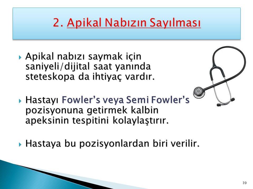  Apikal nabızı saymak için saniyeli/dijital saat yanında steteskopa da ihtiyaç vardır.  Hastayı Fowler's veya Semi Fowler's pozisyonuna getirmek kal