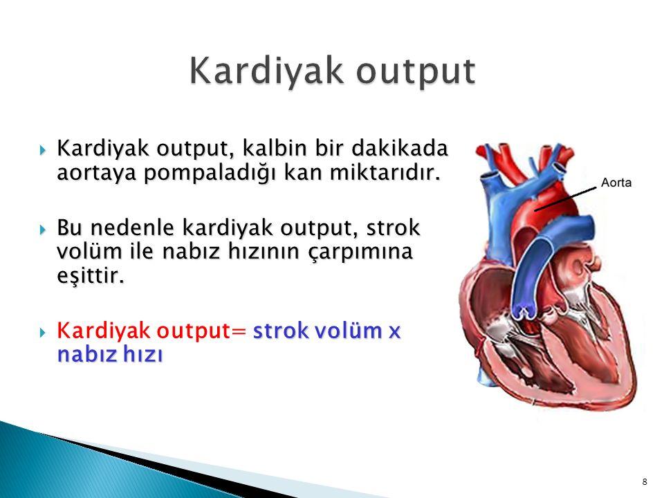  Kardiyak output, kalbin bir dakikada aortaya pompaladığı kan miktarıdır.  Bu nedenle kardiyak output, strok volüm ile nabız hızının çarpımına eşitt