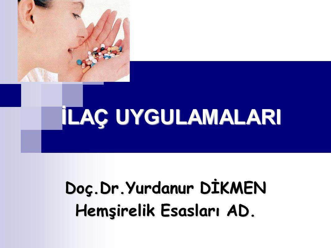 İLAÇ UYGULAMALARI Doç.Dr.Yurdanur DİKMEN Hemşirelik Esasları AD.