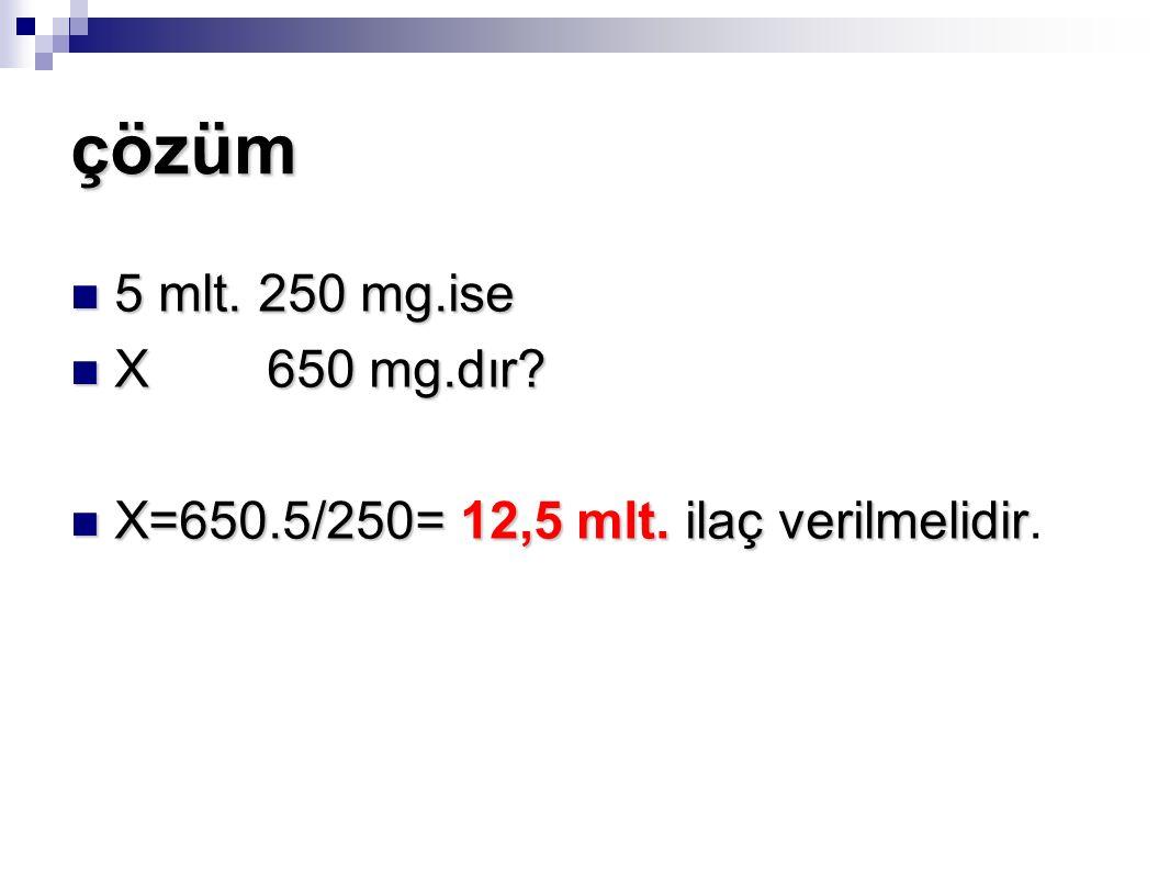 çözüm 5 mlt. 250 mg.ise 5 mlt. 250 mg.ise X 650 mg.dır? X 650 mg.dır? X=650.5/250= 12,5 mlt. ilaç verilmelidir X=650.5/250= 12,5 mlt. ilaç verilmelidi