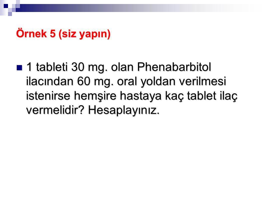 Örnek 5 (siz yapın) 1 tableti 30 mg. olan Phenabarbitol ilacından 60 mg. oral yoldan verilmesi istenirse hemşire hastaya kaç tablet ilaç vermelidir? H