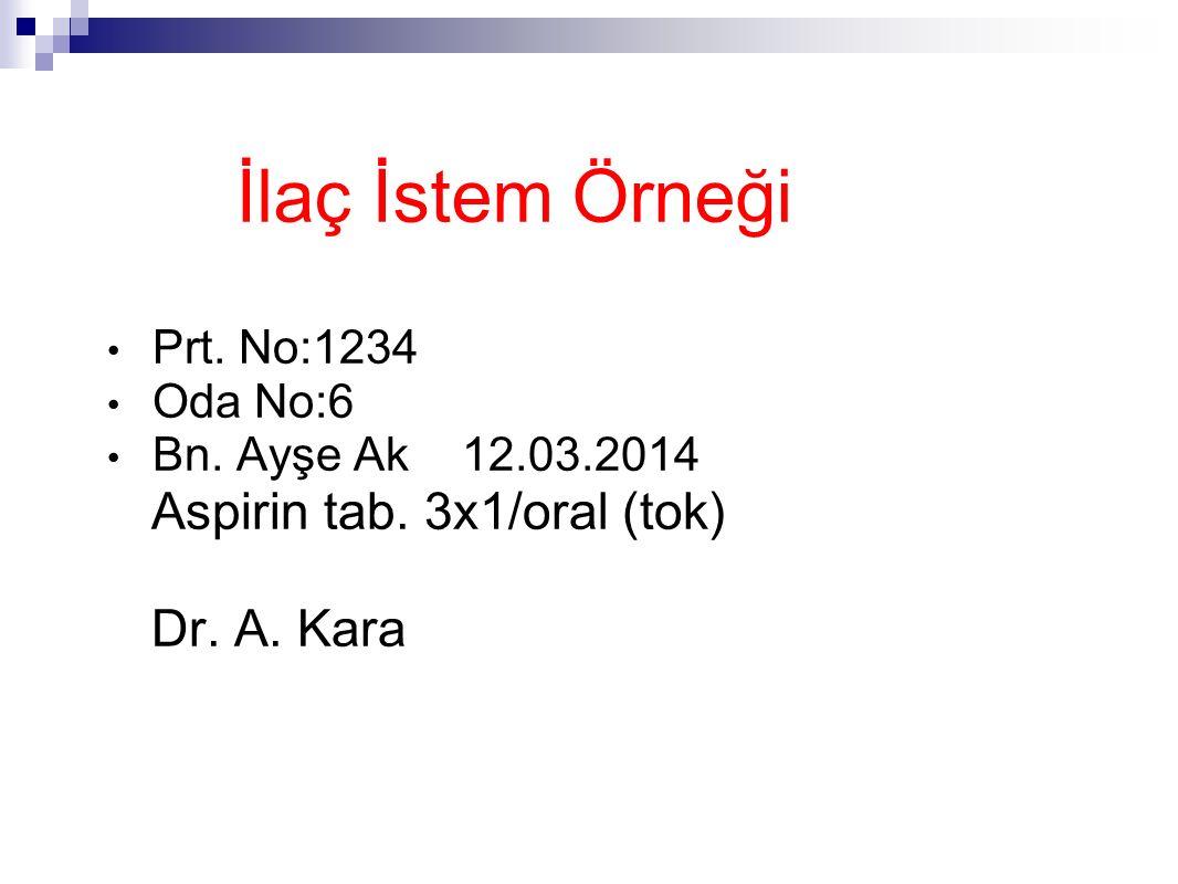 İlaç İstem Örneği Prt. No:1234 Oda No:6 Bn. Ayşe Ak 12.03.2014 Aspirin tab. 3x1/oral (tok) Dr. A. Kara