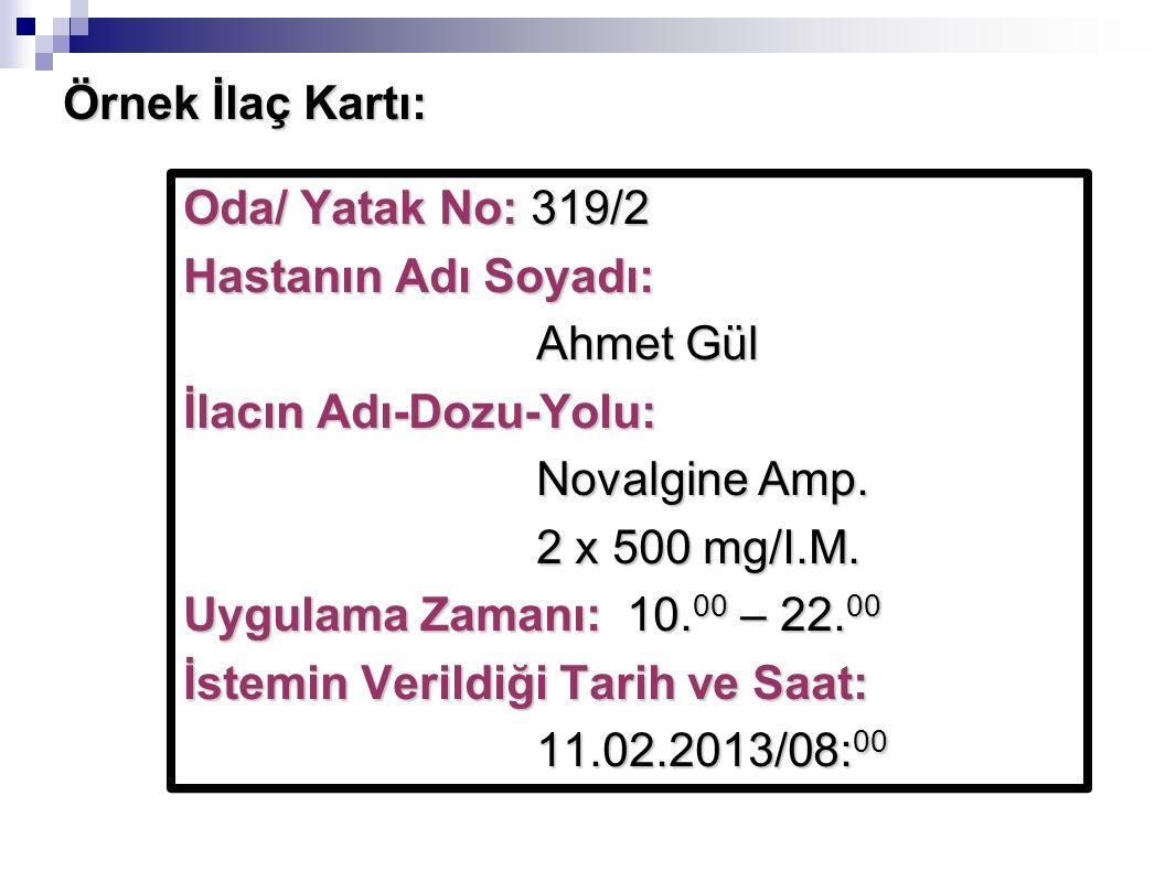 Örnek İlaç Kartı: Oda/ Yatak No: 319/2 Hastanın Adı Soyadı: Ahmet Gül İlacın Adı-Dozu-Yolu: Novalgine Amp. 2 x 500 mg/I.M. Uygulama Zamanı: 10. 00 – 2