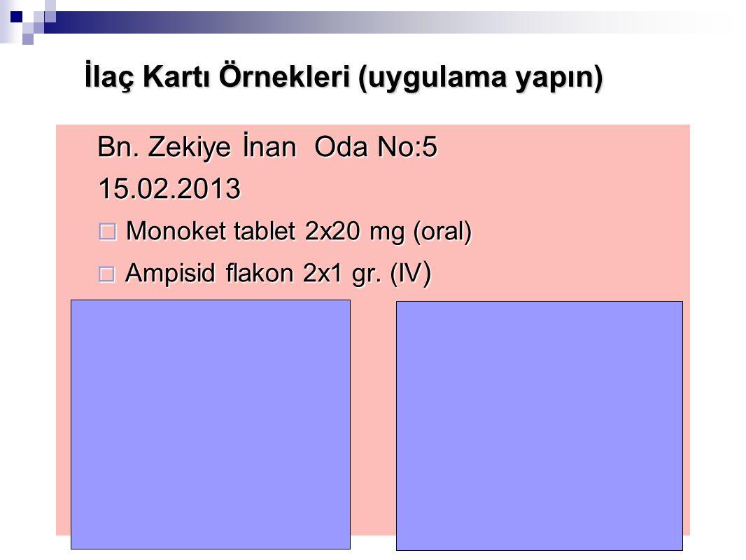 İlaç Kartı Örnekleri (uygulama yapın) Bn. Zekiye İnan Oda No:5 15.02.2013  Monoket tablet 2x20 mg (oral)  Ampisid flakon 2x1 gr. (IV )