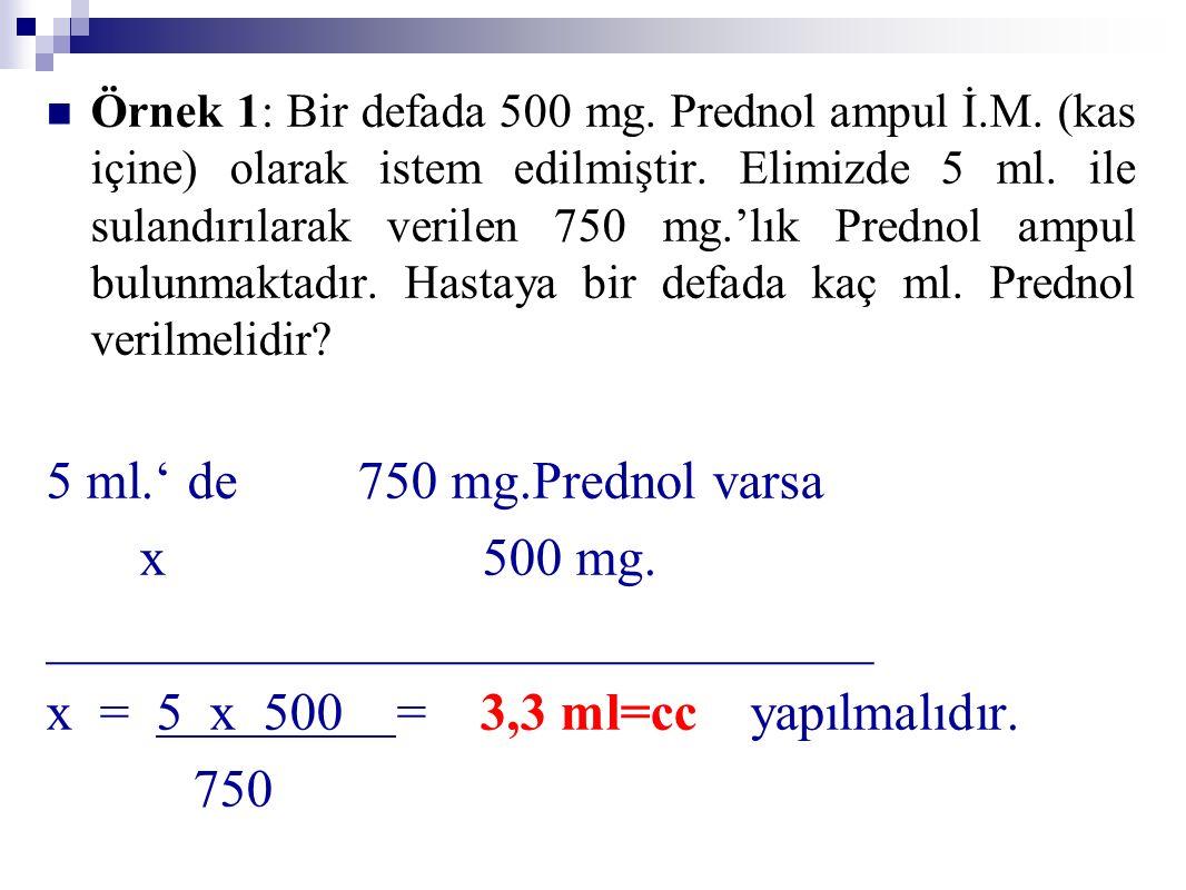 Örnek 1: Bir defada 500 mg. Prednol ampul İ.M. (kas içine) olarak istem edilmiştir. Elimizde 5 ml. ile sulandırılarak verilen 750 mg.'lık Prednol ampu