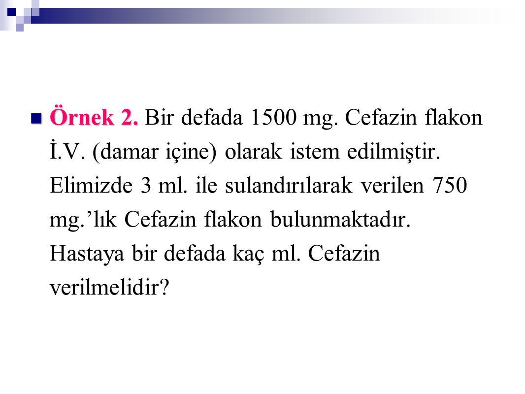 Örnek 2. Örnek 2. Bir defada 1500 mg. Cefazin flakon İ.V. (damar içine) olarak istem edilmiştir. Elimizde 3 ml. ile sulandırılarak verilen 750 mg.'lık