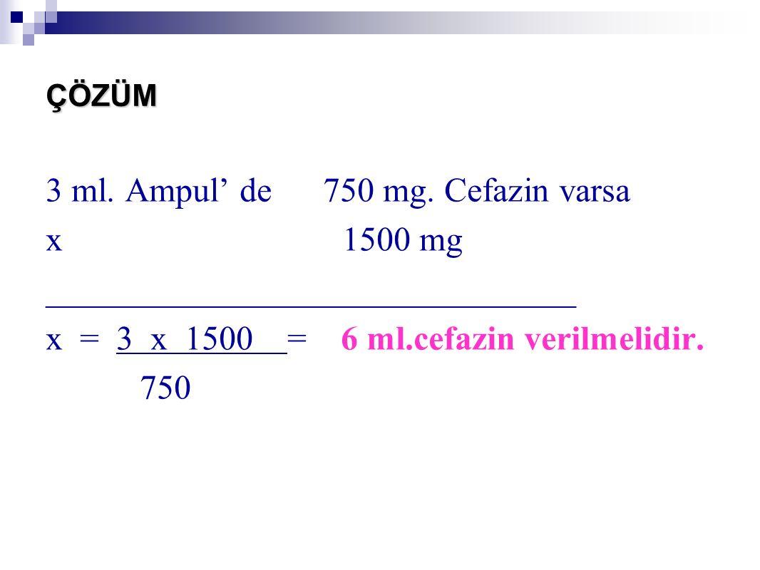 ÇÖZÜM 3 ml. Ampul' de 750 mg. Cefazin varsa x 1500 mg _______________________________ x = 3 x 1500 = 6 ml.cefazin verilmelidir. 750