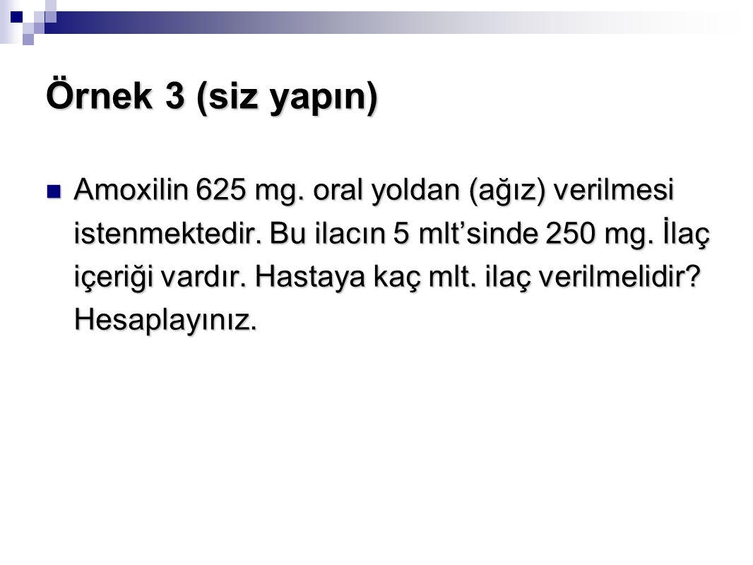 Örnek 3 (siz yapın) Amoxilin 625 mg. oral yoldan (ağız) verilmesi istenmektedir. Bu ilacın 5 mlt'sinde 250 mg. İlaç içeriği vardır. Hastaya kaç mlt. i