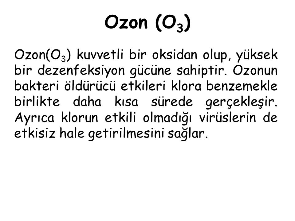Ozon (O 3 ) Ozon(O 3 ) kuvvetli bir oksidan olup, yüksek bir dezenfeksiyon gücüne sahiptir. Ozonun bakteri öldürücü etkileri klora benzemekle birlikte