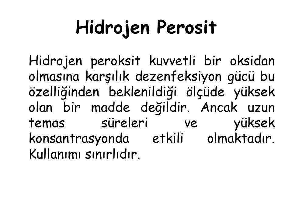 Hidrojen Perosit Hidrojen peroksit kuvvetli bir oksidan olmasına karşılık dezenfeksiyon gücü bu özelliğinden beklenildiği ölçüde yüksek olan bir madde değildir.