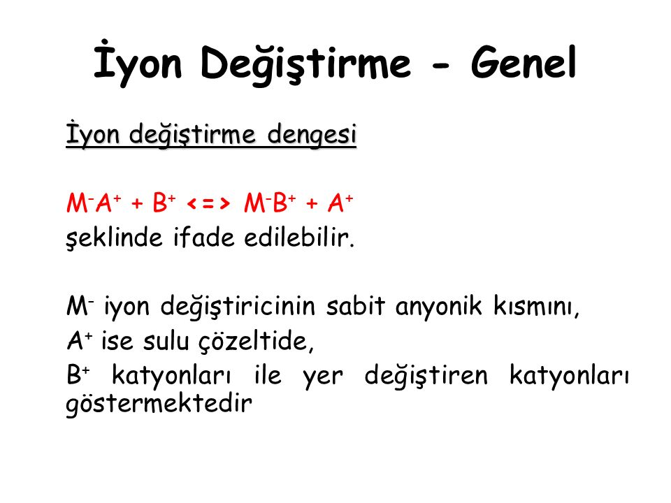İyon Değiştirme - Genel İyon değiştirme dengesi M - A + + B + M - B + + A + şeklinde ifade edilebilir. M - iyon değiştiricinin sabit anyonik kısmını,