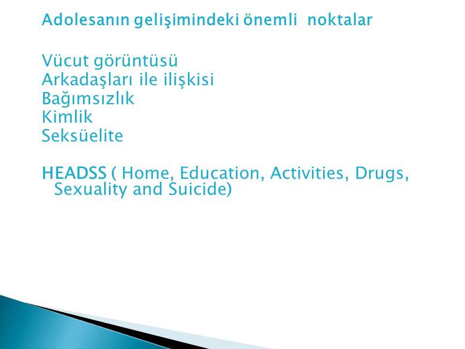 Adolesanın gelişimindeki önemli noktalar Vücut görüntüsü Arkadaşları ile ilişkisi Bağımsızlık Kimlik Seksüelite HEADSS ( Home, Education, Activities,