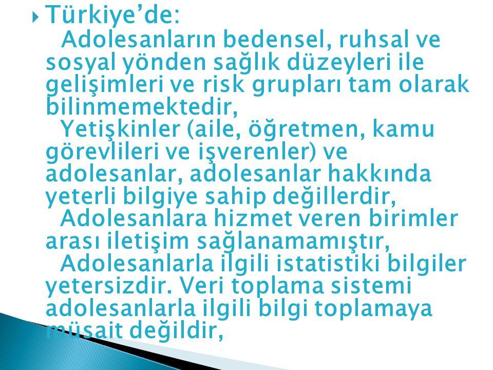  Türkiye'de: Adolesanların bedensel, ruhsal ve sosyal yönden sağlık düzeyleri ile gelişimleri ve risk grupları tam olarak bilinmemektedir, Yetişkinle