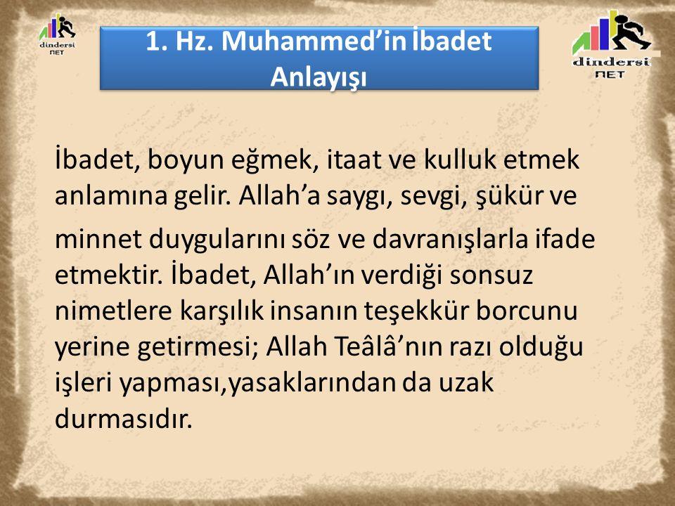 1. Hz. Muhammed'in İbadet Anlayışı İbadet, boyun eğmek, itaat ve kulluk etmek anlamına gelir. Allah'a saygı, sevgi, şükür ve minnet duygularını söz ve