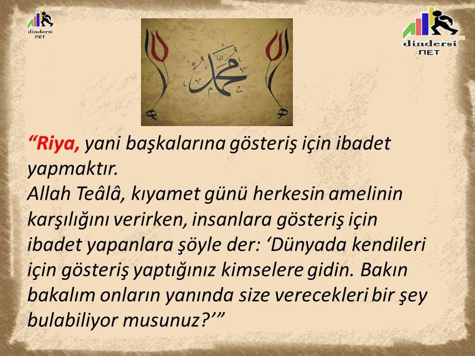 """""""Riya, yani başkalarına gösteriş için ibadet yapmaktır. Allah Teâlâ, kıyamet günü herkesin amelinin karşılığını verirken, insanlara gösteriş için ibad"""