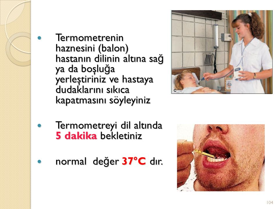 Termometrenin haznesini (balon) hastanın dilinin altına sa ğ ya da boşlu ğ a yerleştiriniz ve hastaya dudaklarını sıkıca kapatmasını söyleyiniz Termometrenin haznesini (balon) hastanın dilinin altına sa ğ ya da boşlu ğ a yerleştiriniz ve hastaya dudaklarını sıkıca kapatmasını söyleyiniz Termometreyi dil altında 5 dakika bekletiniz Termometreyi dil altında 5 dakika bekletiniz normal de ğ er 37°C dır.