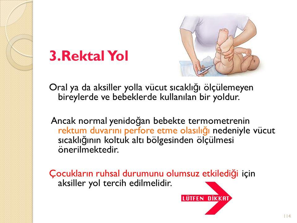 3.Rektal Yol Oral ya da aksiller yolla vücut sıcaklı ğ ı ölçülemeyen bireylerde ve bebeklerde kullanılan bir yoldur.