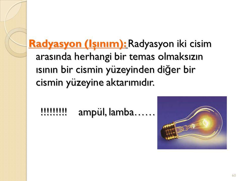 Radyasyon (Işınım): Radyasyon iki cisim arasında herhangi bir temas olmaksızın ısının bir cismin yüzeyinden di ğ er bir cismin yüzeyine aktarımıdır.