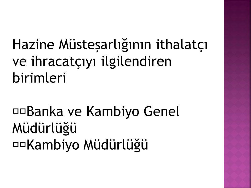 Hazine Müsteşarlığının ithalatçı ve ihracatçıyı ilgilendiren birimleri Banka ve Kambiyo Genel Müdürlüğü Kambiyo Müdürlüğü
