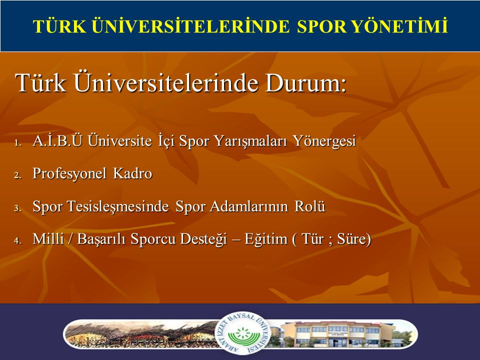 10 Türk Üniversitelerinde Durum: 1. A.İ.B.Ü Üniversite İçi Spor Yarışmaları Yönergesi 2. Profesyonel Kadro 3. Spor Tesisleşmesinde Spor Adamlarının Ro