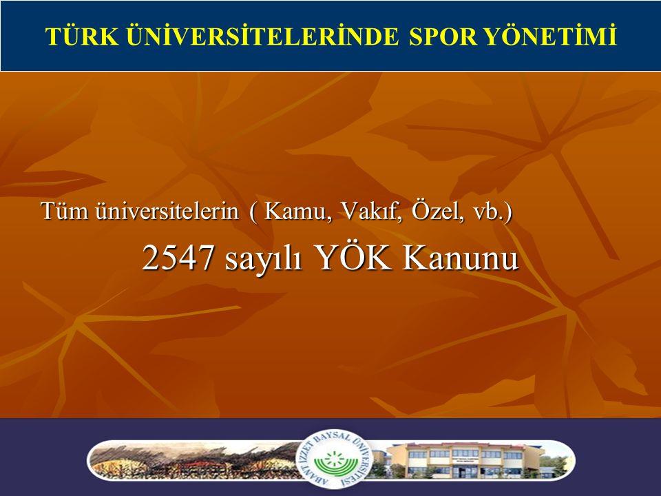 2 Tüm üniversitelerin ( Kamu, Vakıf, Özel, vb.) 2547 sayılı YÖK Kanunu TÜRK ÜNİVERSİTELERİNDE SPOR YÖNETİMİ