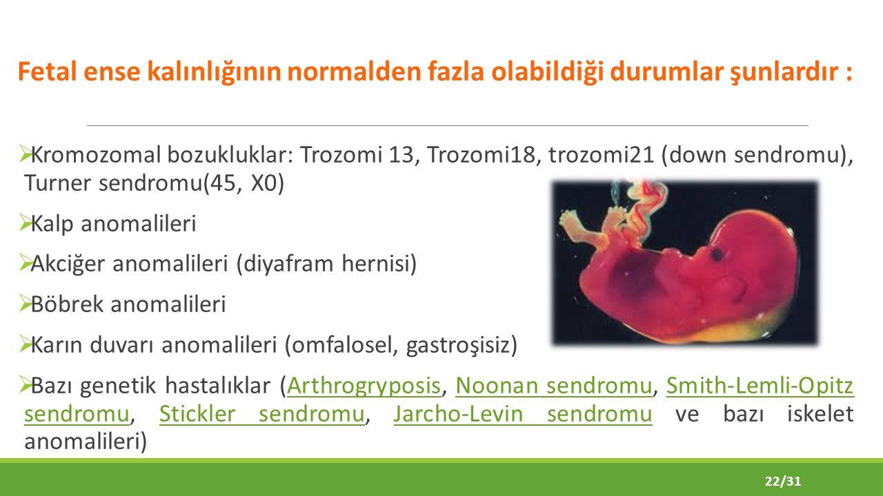Fetal ense kalınlığının normalden fazla olabildiği durumlar şunlardır :  Kromozomal bozukluklar: Trozomi 13, Trozomi18, trozomi21 (down sendromu), Turner sendromu(45, X0)  Kalp anomalileri  Akciğer anomalileri (diyafram hernisi)  Böbrek anomalileri  Karın duvarı anomalileri (omfalosel, gastroşisiz)  Bazı genetik hastalıklar (Arthrogryposis, Noonan sendromu, Smith-Lemli-Opitz sendromu, Stickler sendromu, Jarcho-Levin sendromu ve bazı iskelet anomalileri)ArthrogryposisNoonan sendromuSmith-Lemli-Opitz sendromuStickler sendromuJarcho-Levin sendromu 22/31
