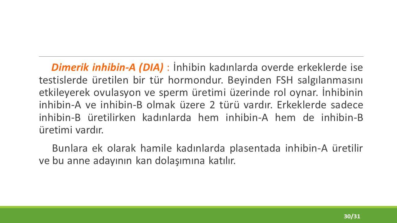 Dimerik inhibin-A (DIA) : İnhibin kadınlarda overde erkeklerde ise testislerde üretilen bir tür hormondur.