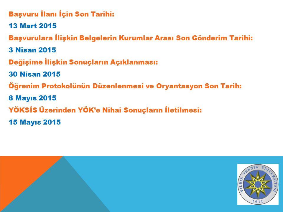 Başvuru İlanı İçin Son Tarihi: 13 Mart 2015 Başvurulara İlişkin Belgelerin Kurumlar Arası Son Gönderim Tarihi: 3 Nisan 2015 Değişime İlişkin Sonuçların Açıklanması: 30 Nisan 2015 Öğrenim Protokolünün Düzenlenmesi ve Oryantasyon Son Tarih: 8 Mayıs 2015 YÖKSİS Üzerinden YÖK'e Nihai Sonuçların İletilmesi: 15 Mayıs 2015