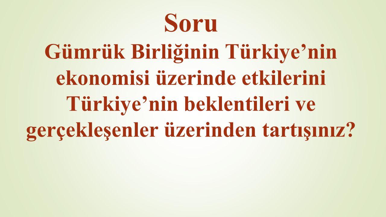 Soru Gümrük Birliğinin Türkiye'nin ekonomisi üzerinde etkilerini Türkiye'nin beklentileri ve gerçekleşenler üzerinden tartışınız?