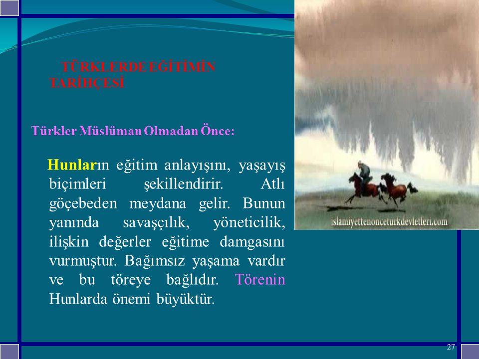 TÜRKLERDE EĞİTİMİN TARİHÇESİ Türkler Müslüman Olmadan Önce: Hunların eğitim anlayışını, yaşayış biçimleri şekillendirir.