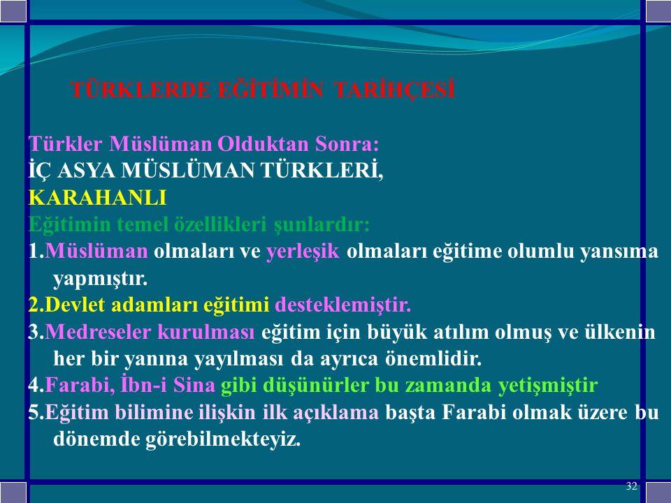 TÜRKLERDE EĞİTİMİN TARİHÇESİ Türkler Müslüman Olduktan Sonra: İÇ ASYA MÜSLÜMAN TÜRKLERİ, KARAHANLI Eğitimin temel özellikleri şunlardır: 1.Müslüman olmaları ve yerleşik olmaları eğitime olumlu yansıma yapmıştır.