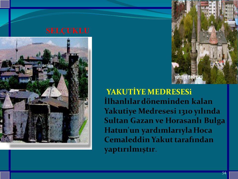 YAKUTİYE MEDRESESi İlhanlılar döneminden kalan Yakutiye Medresesi 1310 yılında Sultan Gazan ve Horasanlı Bulga Hatun un yardımlarıyla Hoca Cemaleddin Yakut tarafından yaptırılmıştır.