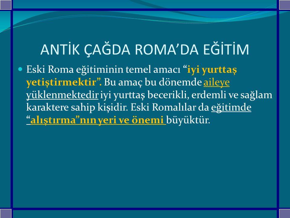 ANTİK ÇAĞDA ROMA'DA EĞİTİM Eski Roma eğitiminin temel amacı iyi yurttaş yetiştirmektir .