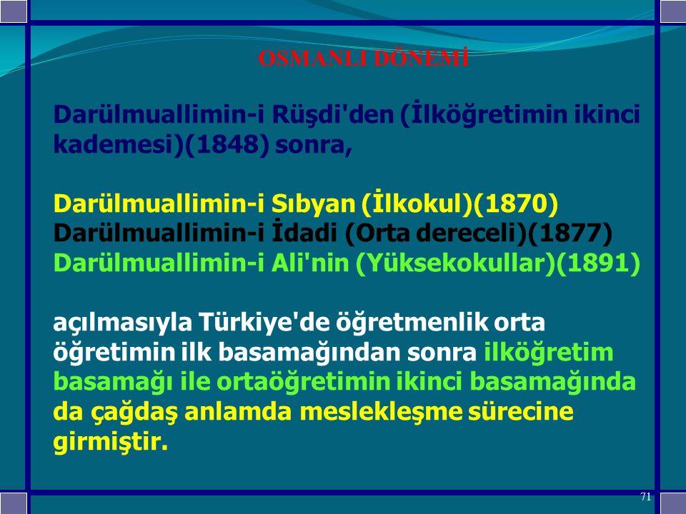 Darülmuallimin-i Rüşdi den (İlköğretimin ikinci kademesi)(1848) sonra, Darülmuallimin-i Sıbyan (İlkokul)(1870) Darülmuallimin-i İdadi (Orta dereceli)(1877) Darülmuallimin-i Ali nin (Yüksekokullar)(1891) açılmasıyla Türkiye de öğretmenlik orta öğretimin ilk basamağından sonra ilköğretim basamağı ile ortaöğretimin ikinci basamağında da çağdaş anlamda meslekleşme sürecine girmiştir.