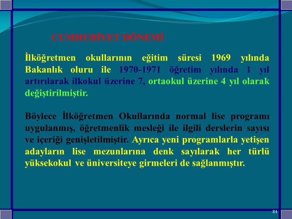 İlköğretmen okullarının eğitim süresi 1969 yılında Bakanlık oluru ile 1970-1971 öğretim yılında 1 yıl artırılarak ilkokul üzerine 7, ortaokul üzerine 4 yıl olarak değiştirilmiştir.