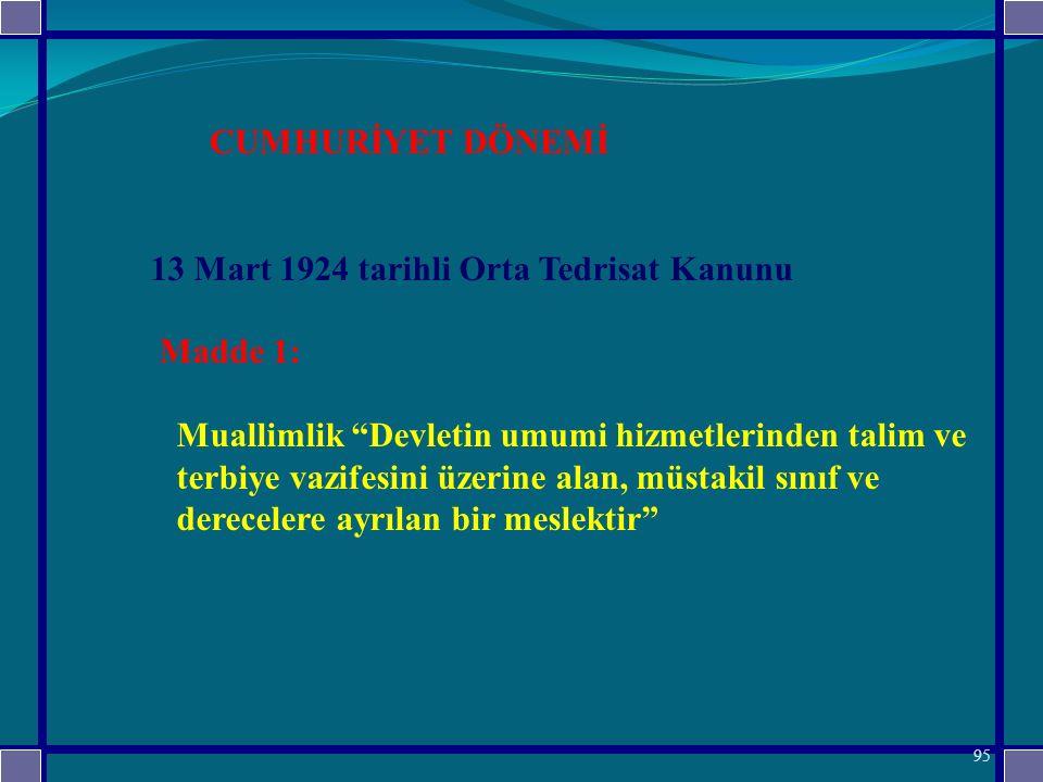 13 Mart 1924 tarihli Orta Tedrisat Kanunu Madde 1: Muallimlik Devletin umumi hizmetlerinden talim ve terbiye vazifesini üzerine alan, müstakil sınıf ve derecelere ayrılan bir meslektir CUMHURİYET DÖNEMİ 95