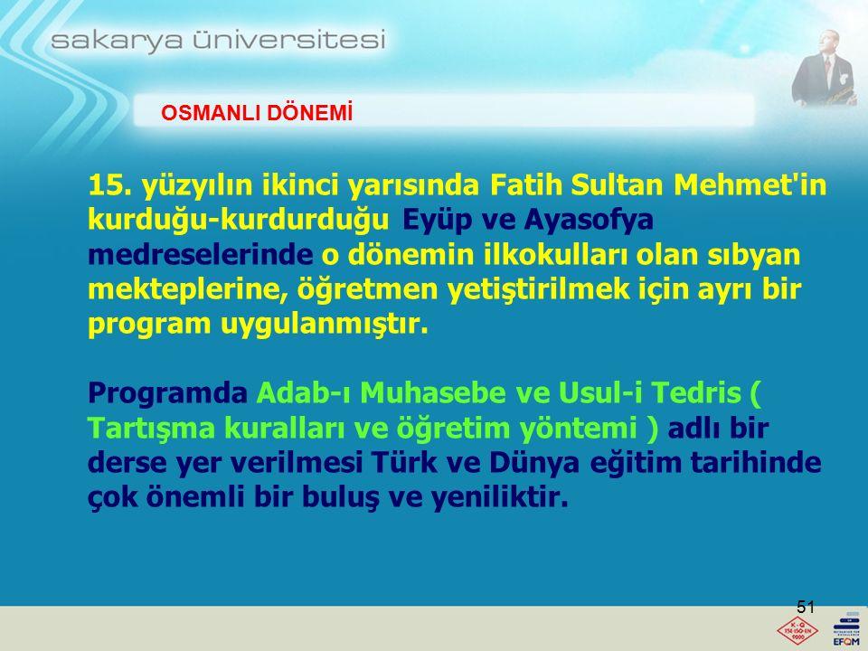 Osmanlı döneminde ilk kez Fatih Sultan Mehmet öğretmenlik mesleğini dinsel ağırlıklı olmaktan kurtarma, dünyasal boyutlu oluşturma ve dolayısıyla laikleştirme doğrultusunda çok önemli bir adım atmıştır.