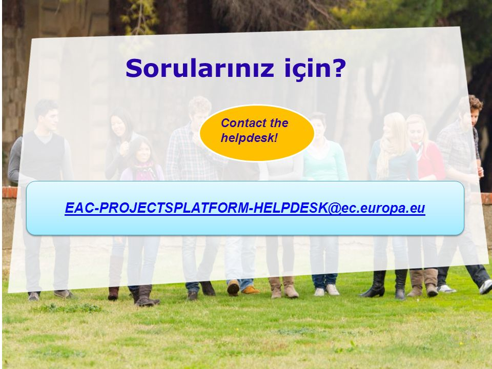 Date: in 12 pts Sorularınız için? Contact the helpdesk! EAC-PROJECTSPLATFORM-HELPDESK@ec.europa.eu