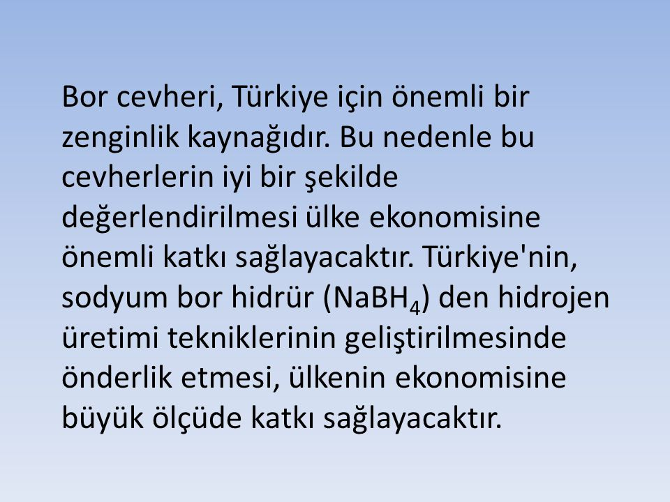 Bor cevheri, Türkiye için önemli bir zenginlik kaynağıdır. Bu nedenle bu cevherlerin iyi bir şekilde değerlendirilmesi ülke ekonomisine önemli katkı s