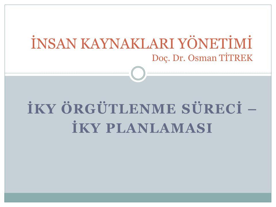 İKY ÖRGÜTLENME SÜRECİ – İKY PLANLAMASI İNSAN KAYNAKLARI YÖNETİMİ Doç. Dr. Osman TİTREK