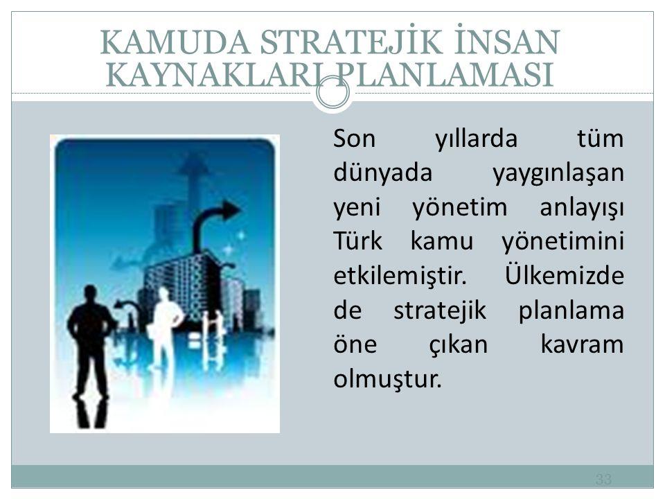 33 KAMUDA STRATEJİK İNSAN KAYNAKLARI PLANLAMASI Son yıllarda tüm dünyada yaygınlaşan yeni yönetim anlayışı Türk kamu yönetimini etkilemiştir.